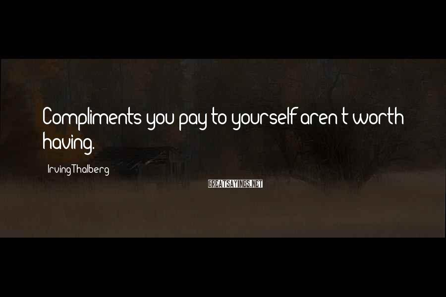 Irving Thalberg Sayings: Compliments you pay to yourself aren't worth having.