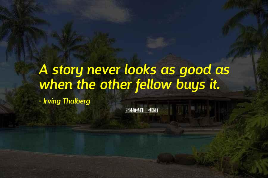 Irving Thalberg Sayings: A story never looks as good as when the other fellow buys it.