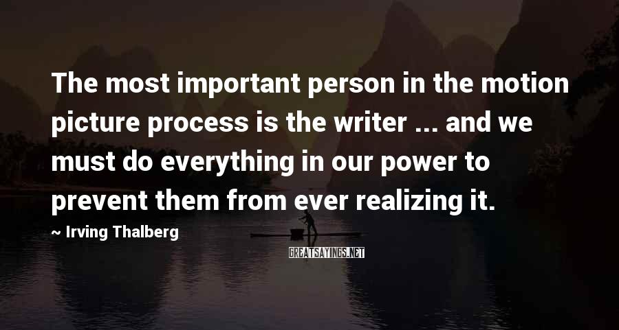 Irving Thalberg Sayings: The most important person in the motion picture process is the writer ... and we