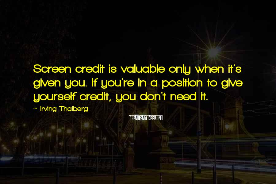 Irving Thalberg Sayings: Screen credit is valuable only when it's given you. If you're in a position to