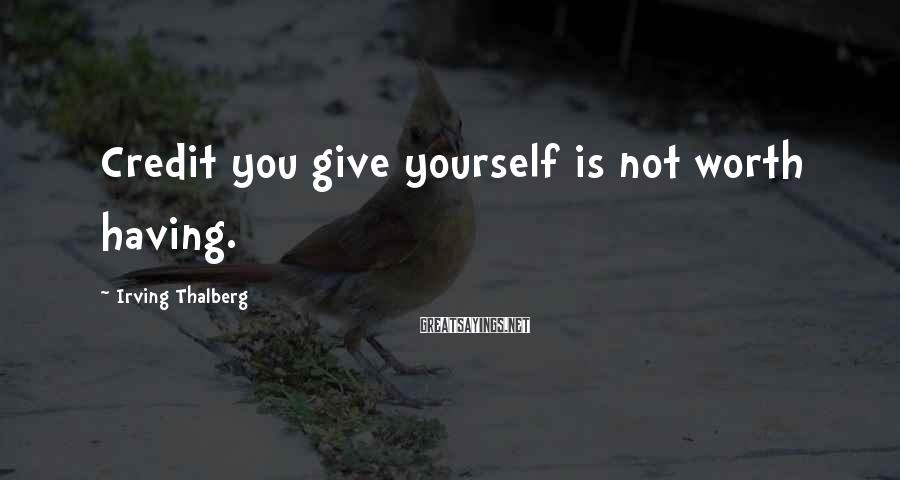 Irving Thalberg Sayings: Credit you give yourself is not worth having.