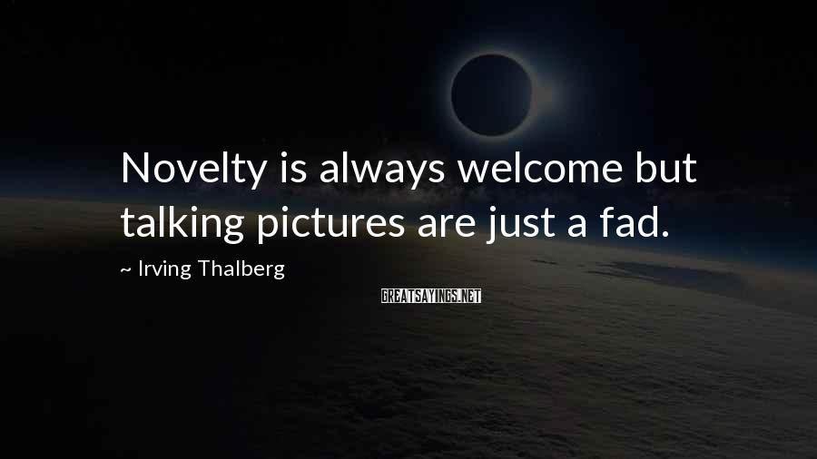 Irving Thalberg Sayings: Novelty is always welcome but talking pictures are just a fad.