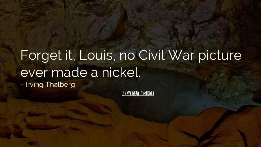 Irving Thalberg Sayings: Forget it, Louis, no Civil War picture ever made a nickel.