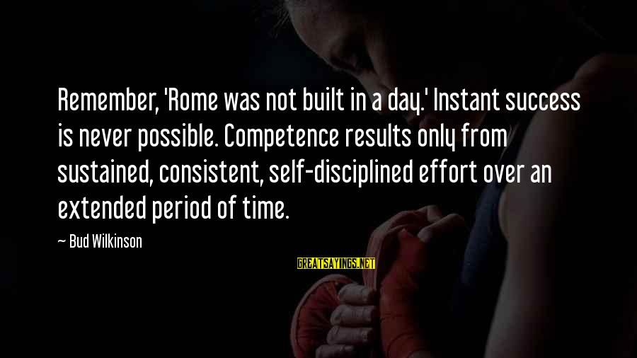 Is Not Over Sayings By Bud Wilkinson: Remember, 'Rome was not built in a day.' Instant success is never possible. Competence results