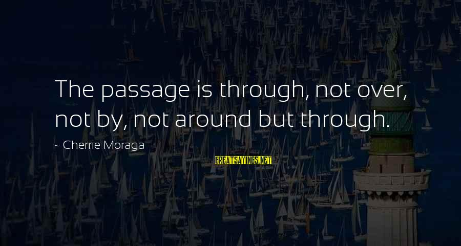 Is Not Over Sayings By Cherrie Moraga: The passage is through, not over, not by, not around but through.