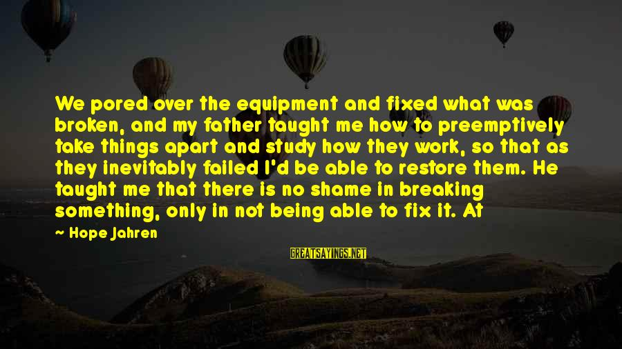 Is Not Over Sayings By Hope Jahren: We pored over the equipment and fixed what was broken, and my father taught me