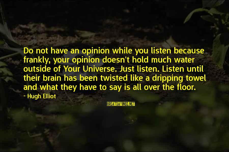 Is Not Over Sayings By Hugh Elliot: Do not have an opinion while you listen because frankly, your opinion doesn't hold much