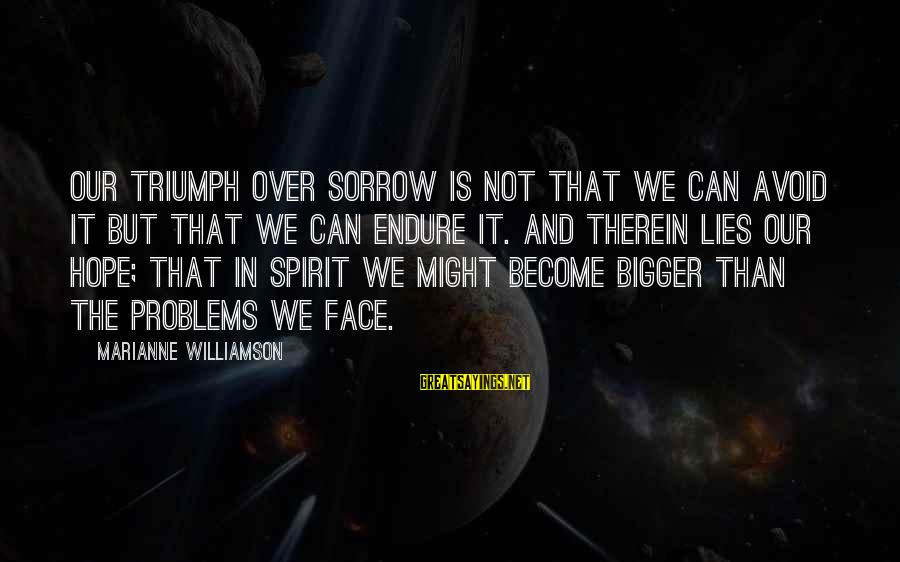 Is Not Over Sayings By Marianne Williamson: Our triumph over sorrow is not that we can avoid it but that we can