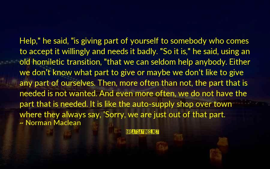 """Is Not Over Sayings By Norman Maclean: Help,"""" he said, """"is giving part of yourself to somebody who comes to accept it"""