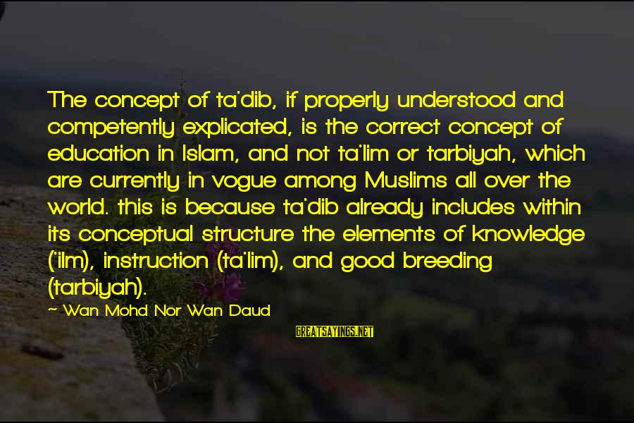 Is Not Over Sayings By Wan Mohd Nor Wan Daud: The concept of ta'dib, if properly understood and competently explicated, is the correct concept of