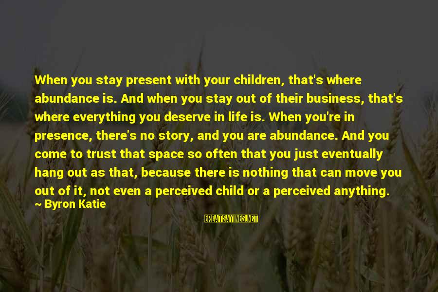 Is Not Your Business Sayings By Byron Katie: When you stay present with your children, that's where abundance is. And when you stay
