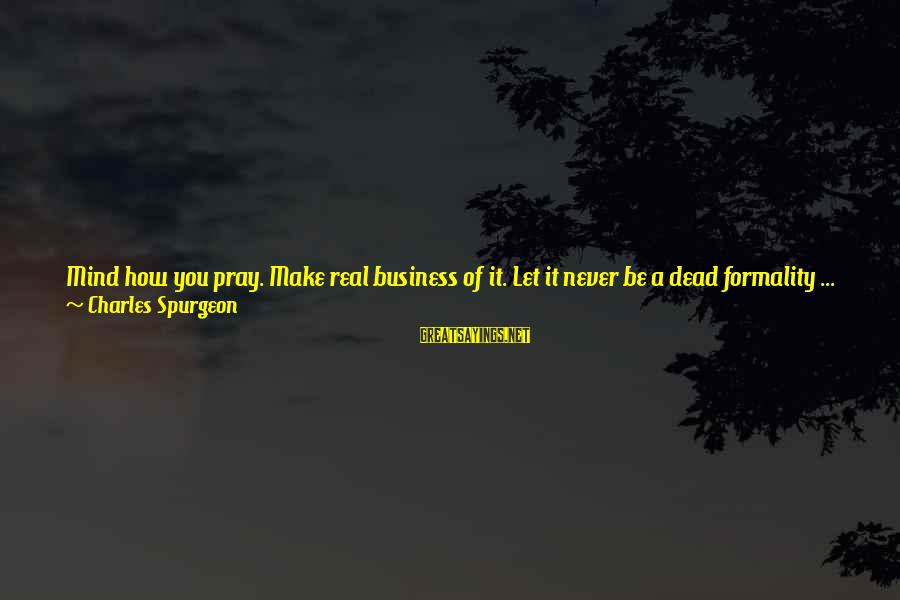Is Not Your Business Sayings By Charles Spurgeon: Mind how you pray. Make real business of it. Let it never be a dead