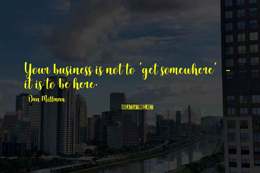 Is Not Your Business Sayings By Dan Millman: Your business is not to 'get somewhere' - it is to be here.