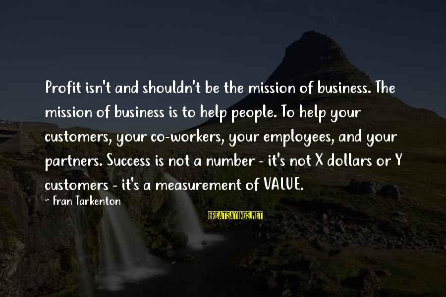 Is Not Your Business Sayings By Fran Tarkenton: Profit isn't and shouldn't be the mission of business. The mission of business is to