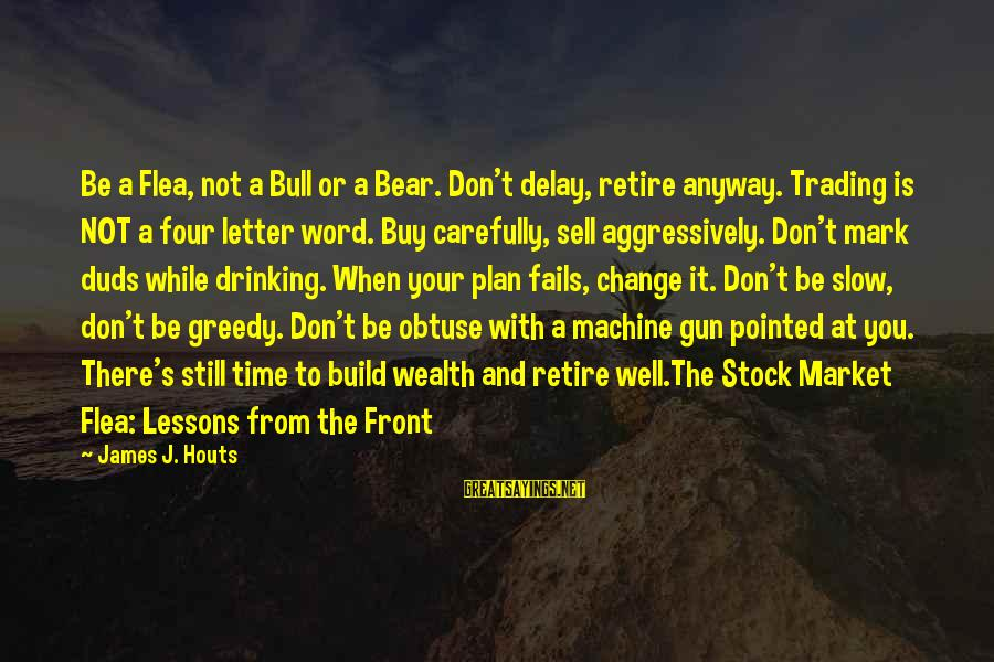 Is Not Your Business Sayings By James J. Houts: Be a Flea, not a Bull or a Bear. Don't delay, retire anyway. Trading is