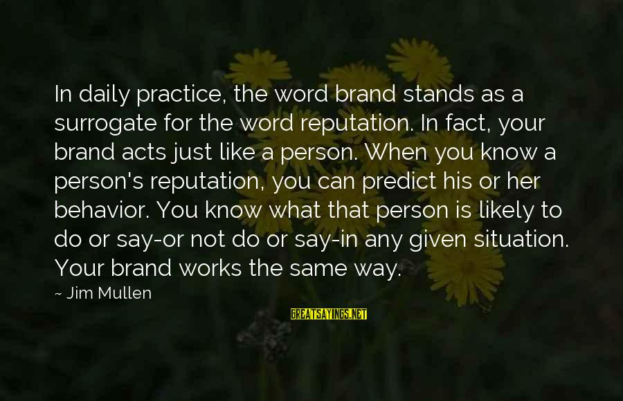 Is Not Your Business Sayings By Jim Mullen: In daily practice, the word brand stands as a surrogate for the word reputation. In