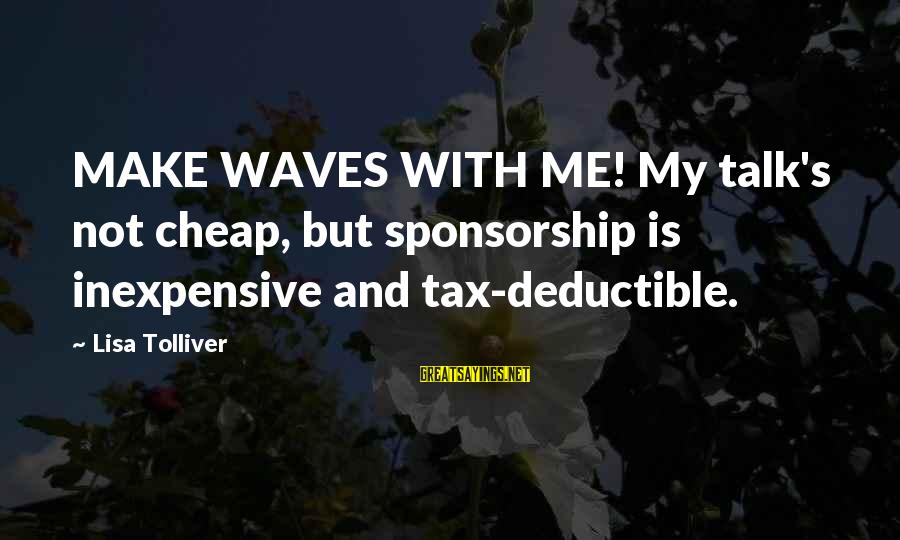 Is Not Your Business Sayings By Lisa Tolliver: MAKE WAVES WITH ME! My talk's not cheap, but sponsorship is inexpensive and tax-deductible.