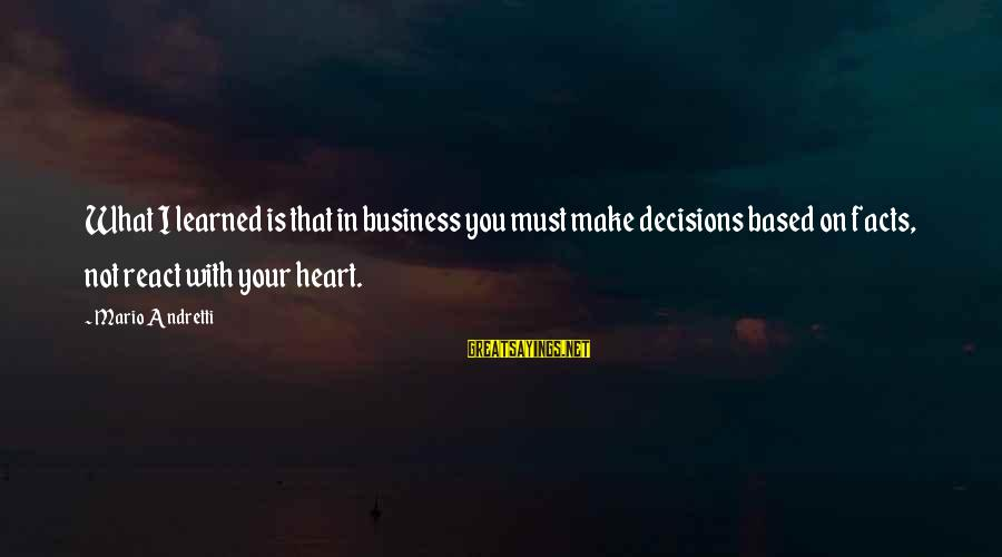 Is Not Your Business Sayings By Mario Andretti: What I learned is that in business you must make decisions based on facts, not