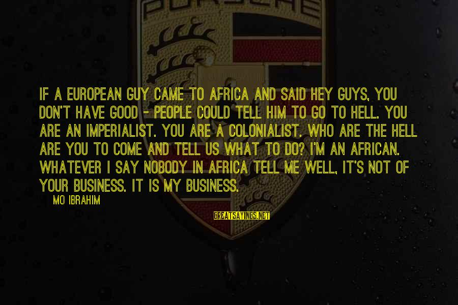 Is Not Your Business Sayings By Mo Ibrahim: If a European guy came to Africa and said hey guys, you don't have good