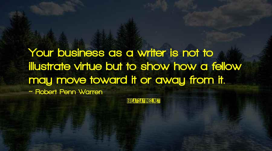 Is Not Your Business Sayings By Robert Penn Warren: Your business as a writer is not to illustrate virtue but to show how a