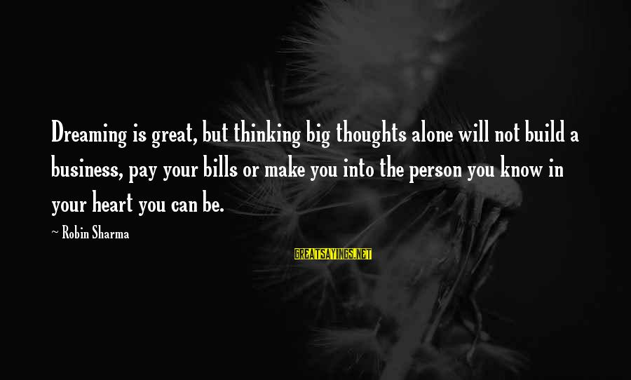 Is Not Your Business Sayings By Robin Sharma: Dreaming is great, but thinking big thoughts alone will not build a business, pay your