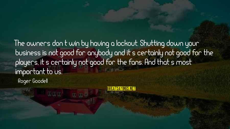 Is Not Your Business Sayings By Roger Goodell: The owners don't win by having a lockout. Shutting down your business is not good