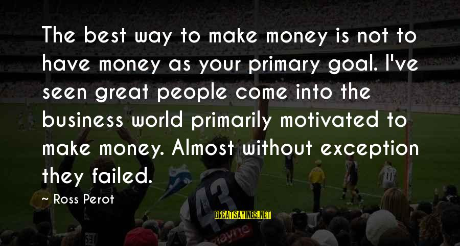 Is Not Your Business Sayings By Ross Perot: The best way to make money is not to have money as your primary goal.
