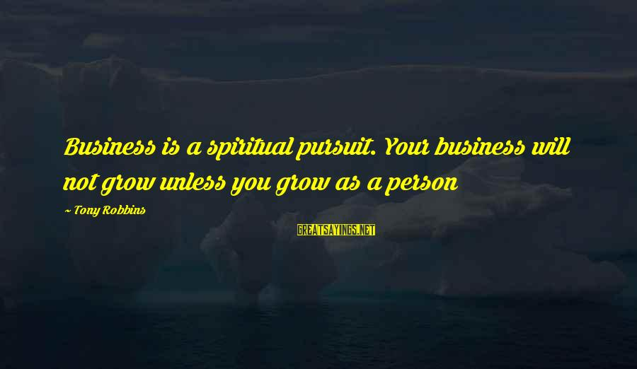 Is Not Your Business Sayings By Tony Robbins: Business is a spiritual pursuit. Your business will not grow unless you grow as a