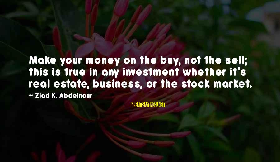 Is Not Your Business Sayings By Ziad K. Abdelnour: Make your money on the buy, not the sell; this is true in any investment
