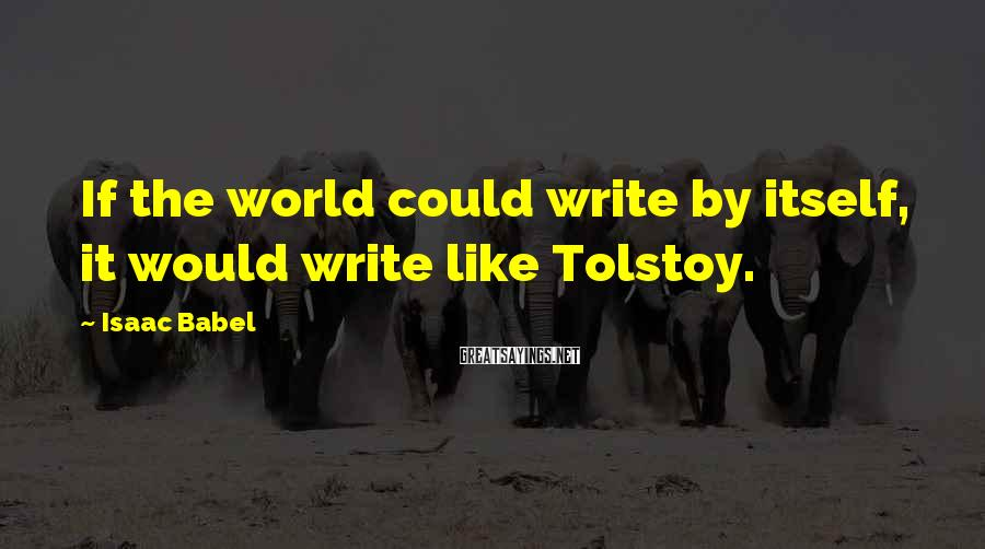 Isaac Babel Sayings: If the world could write by itself, it would write like Tolstoy.