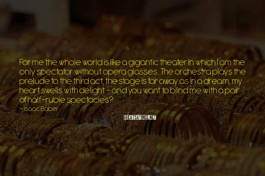 Isaac Babel Sayings: For me the whole world is like a gigantic theater in which I am the
