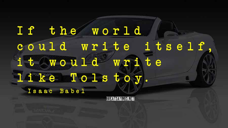 Isaac Babel Sayings: If the world could write itself, it would write like Tolstoy.