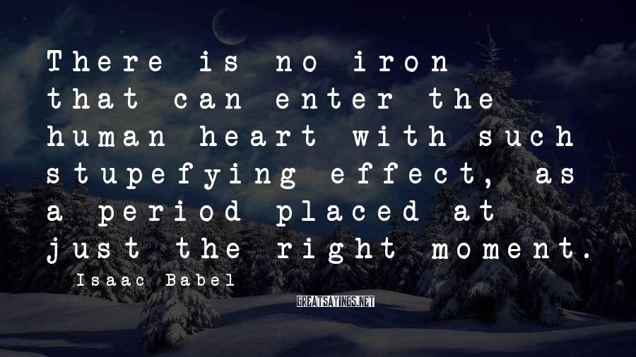 Isaac Babel Sayings: There is no iron that can enter the human heart with such stupefying effect, as