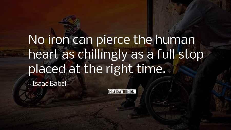 Isaac Babel Sayings: No iron can pierce the human heart as chillingly as a full stop placed at
