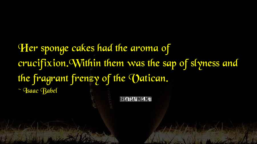 Isaac Babel Sayings: Her sponge cakes had the aroma of crucifixion.Within them was the sap of slyness and