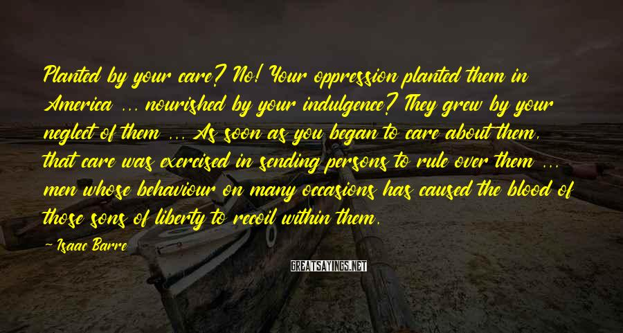 Isaac Barre Sayings: Planted by your care? No! Your oppression planted them in America ... nourished by your