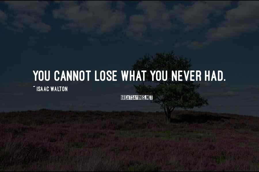 Isaac Walton Sayings: You cannot lose what you never had.