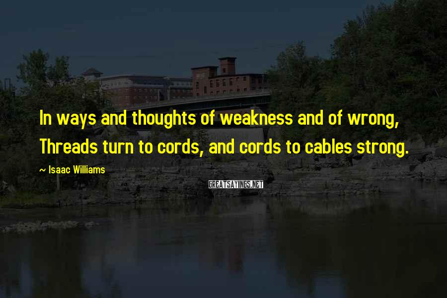 Isaac Williams Sayings: In ways and thoughts of weakness and of wrong, Threads turn to cords, and cords