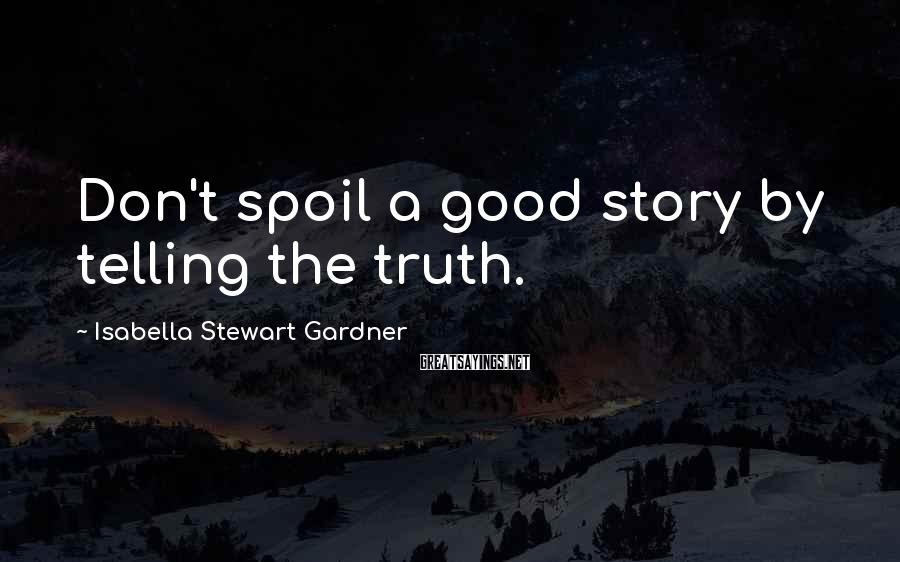 Isabella Stewart Gardner Sayings: Don't spoil a good story by telling the truth.