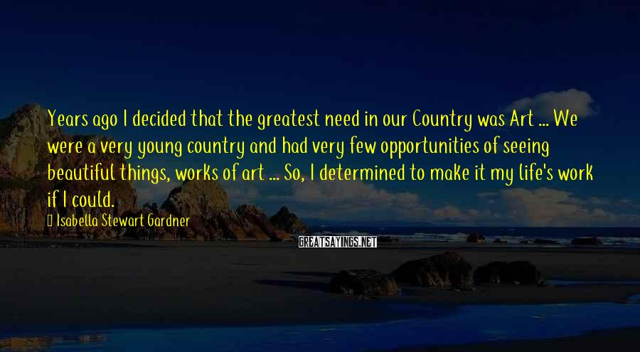 Isabella Stewart Gardner Sayings: Years ago I decided that the greatest need in our Country was Art ... We