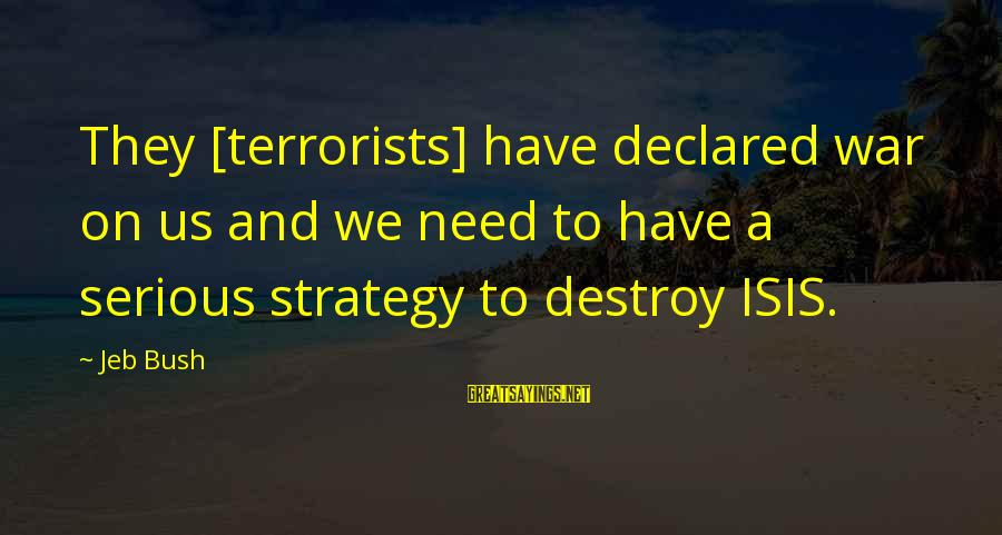 Isis Terrorists Sayings By Jeb Bush: They [terrorists] have declared war on us and we need to have a serious strategy