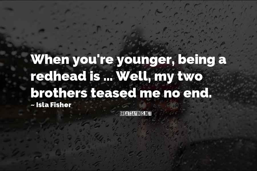Isla Fisher Sayings: When you're younger, being a redhead is ... Well, my two brothers teased me no