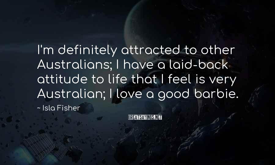 Isla Fisher Sayings: I'm definitely attracted to other Australians; I have a laid-back attitude to life that I