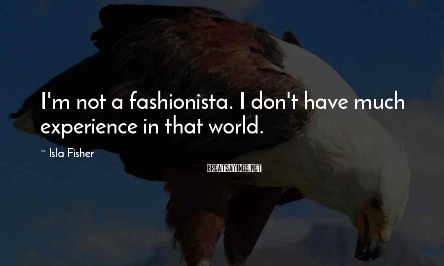 Isla Fisher Sayings: I'm not a fashionista. I don't have much experience in that world.