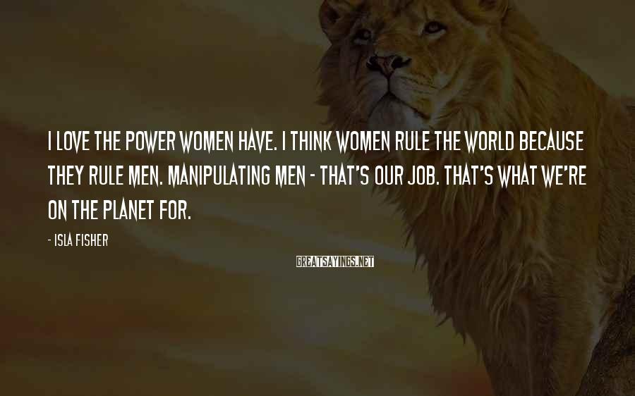 Isla Fisher Sayings: I love the power women have. I think women rule the world because they rule