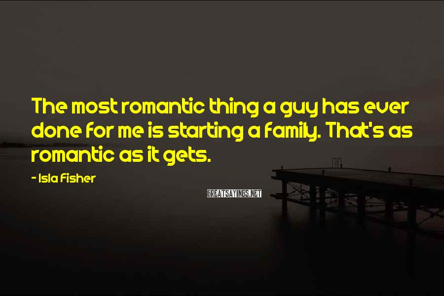 Isla Fisher Sayings: The most romantic thing a guy has ever done for me is starting a family.