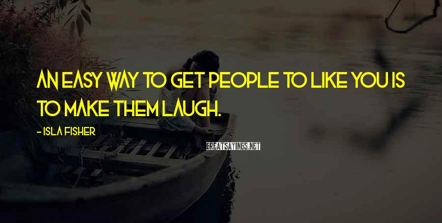 Isla Fisher Sayings: An easy way to get people to like you is to make them laugh.