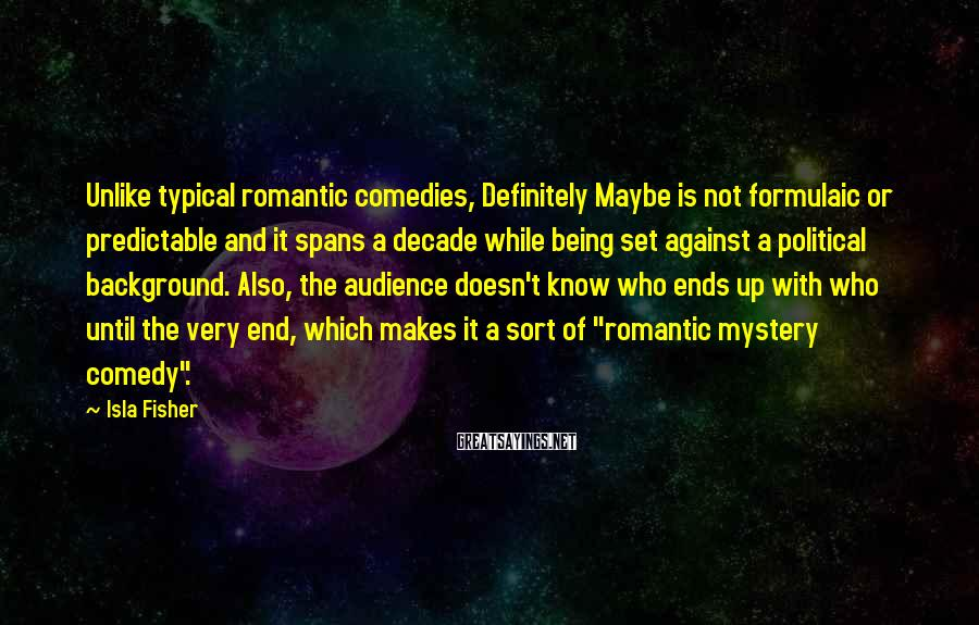 Isla Fisher Sayings: Unlike typical romantic comedies, Definitely Maybe is not formulaic or predictable and it spans a