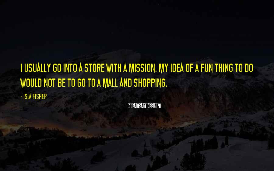 Isla Fisher Sayings: I usually go into a store with a mission. My idea of a fun thing