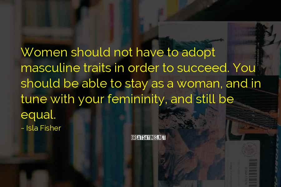 Isla Fisher Sayings: Women should not have to adopt masculine traits in order to succeed. You should be